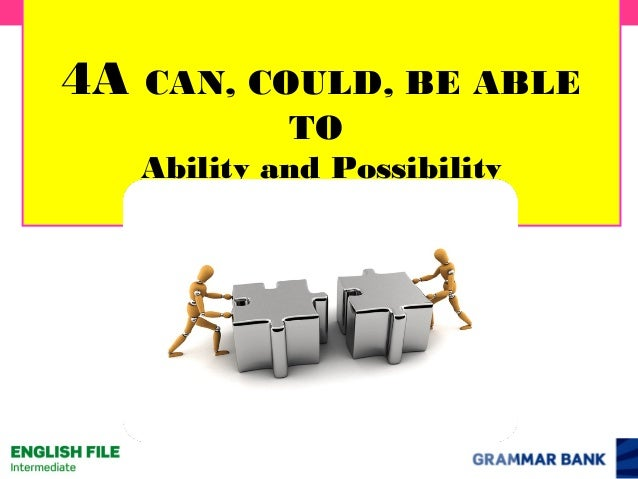 4A  CAN, COULD, BE ABLE TO Ability and Possibility