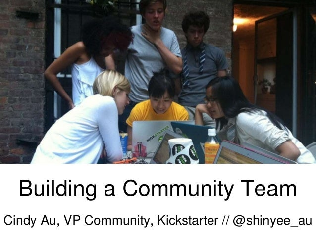 Building a Community Team Cindy Au, VP Community, Kickstarter // @shinyee_au