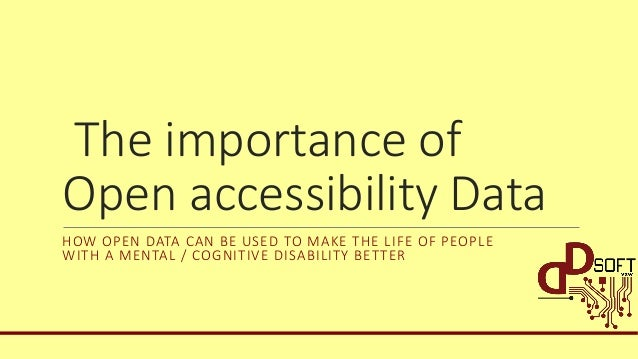 The importance of Open accessibility Data HOW OPEN DATA CAN BE USED TO MAKE THE LIFE OF PEOPLE WITH A MENTAL / COGNITIVE D...