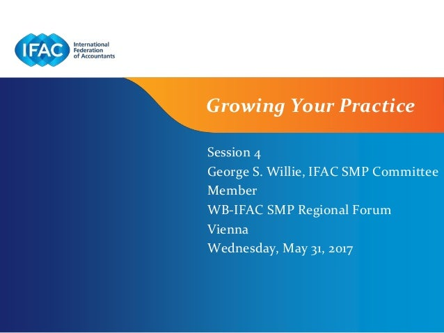 Page 1 | Confidential and Proprietary Information Growing Your Practice Session 4 George S. Willie, IFAC SMP Committee Mem...
