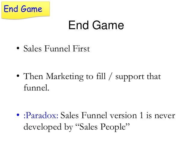 End Game  End Game • Sales Funnel First • Then Marketing to fill / support that funnel.  • :Paradox: Sales Funnel version ...