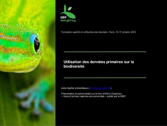 Formation qualité et utilisation des données– Paris, 15-17 octobre 2012 Utilisation des données primaires sur la biodivers...