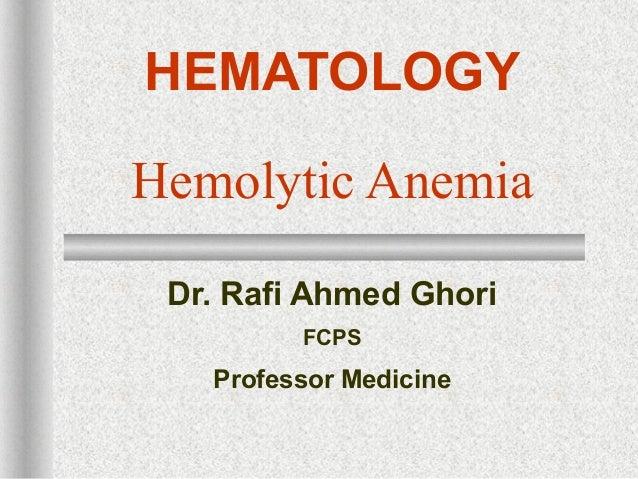 HEMATOLOGYHemolytic AnemiaDr. Rafi Ahmed GhoriFCPSProfessor Medicine