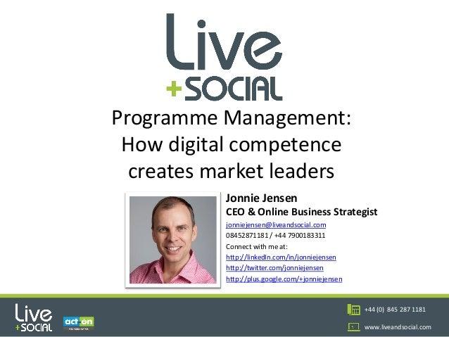 1 +44 (0) 845 287 1181 www.liveandsocial.com Programme Management: How digital competence creates market leaders Jonnie Je...