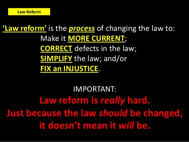 Law Reform'Law reform' is the process of changing the law to:          Make it MORE CURRENT;          CORRECT defects in t...