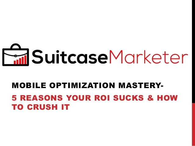 MOBILE OPTIMIZATION MASTERY- 5 REASONS YOUR ROI SUCKS & HOW TO CRUSH IT