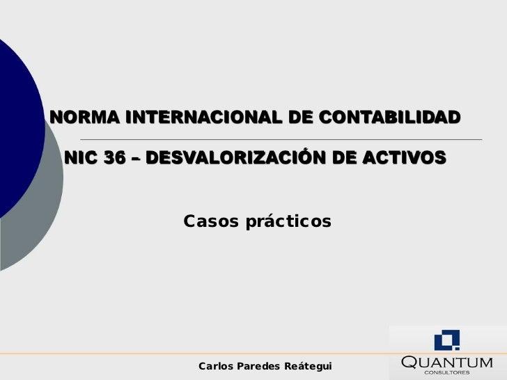 NORMA INTERNACIONAL DE CONTABILIDAD NIC 36 – DESVALORIZACIÓN DE ACTIVOS           Casos prácticos             Carlos Pared...