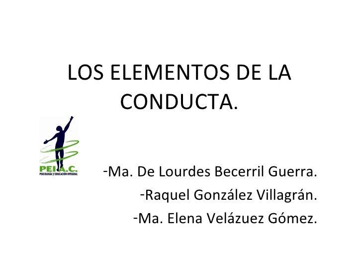 LOS ELEMENTOS DE LA CONDUCTA . <ul><li>Ma. De Lourdes Becerril Guerra. </li></ul><ul><li>Raquel González Villagrán. </li><...