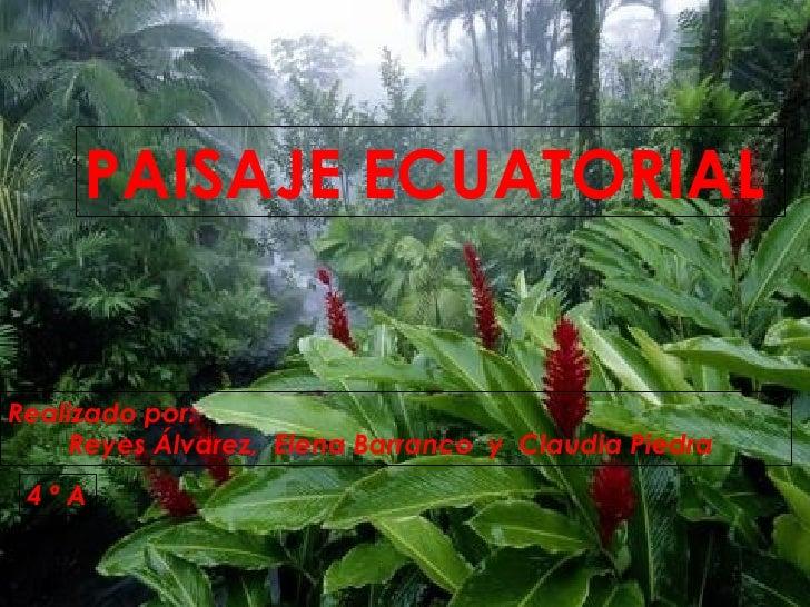 Realizado por:  Reyes Álvarez,  Elena Barranco  y  Claudia Piedra PAISAJE ECUATORIAL 4 º A