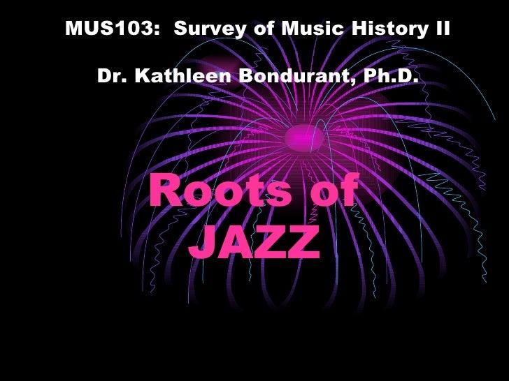 Roots of JAZZ MUS103:  Survey of Music History II Dr. Kathleen Bondurant, Ph.D.