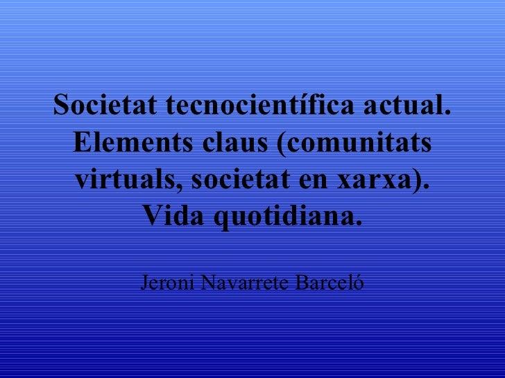 Societat tecnocientífica actual. Elements claus (comunitats virtuals, societat en xarxa). Vida quotidiana. Jeroni Navarret...