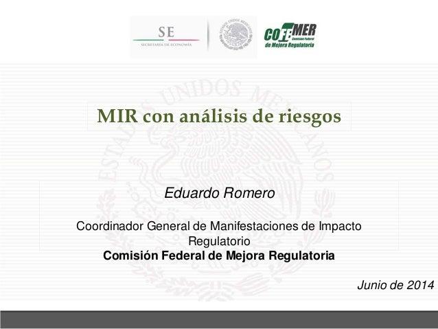 MIR con análisis de riesgos Junio de 2014 Eduardo Romero Coordinador General de Manifestaciones de Impacto Regulatorio Com...