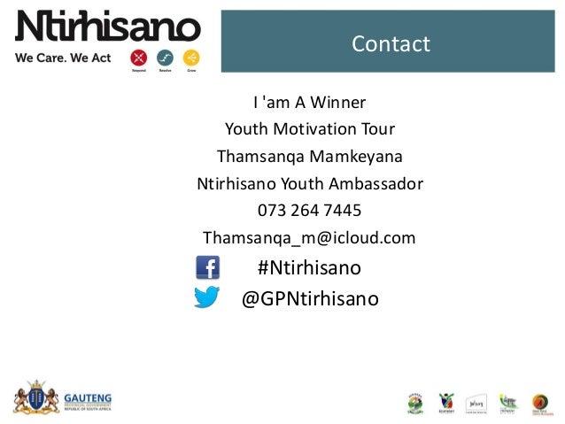 Contact I 'am A Winner Youth Motivation Tour Thamsanqa Mamkeyana Ntirhisano Youth Ambassador 073 264 7445 Thamsanqa_m@iclo...
