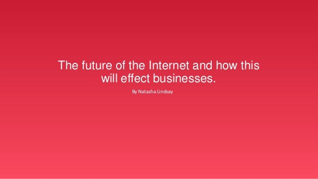The future of the Internet and how this will effect businesses. By Natasha Lindsay