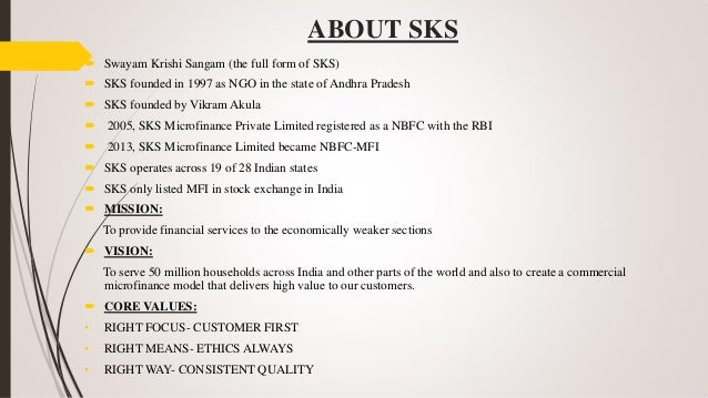 sks microfinance Sks microfinance is india's largest and one of the world's fastest-growing microfinance organizations it claims that its mission is to empower the poor by providing them collateral-free loans for income generation sks microfinance has 77 million clients (2010) in 2,403 branches in 19 states.