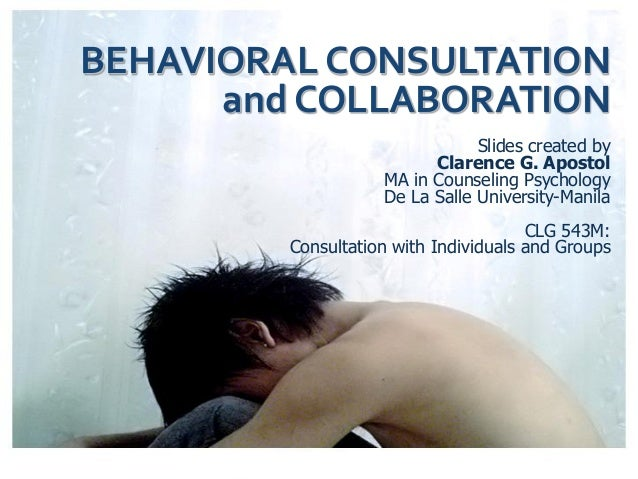 BEHAVIORAL CONSULTATION and COLLABORATION Slides created by Clarence G. Apostol MA in Counseling Psychology De La Salle Un...