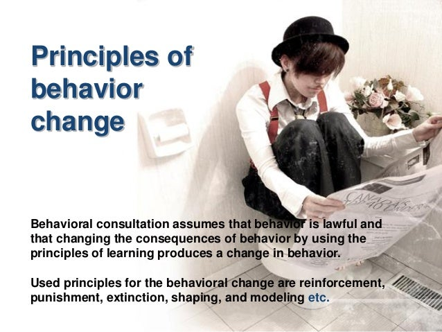Principles of behavior change Behavioral consultation assumes that behavior is lawful and that changing the consequences o...