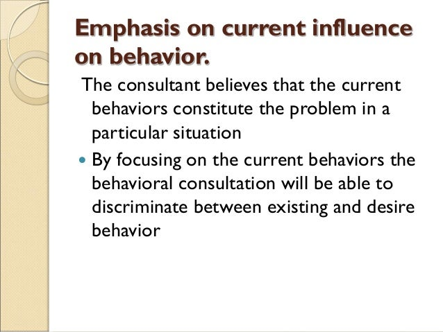 Emphasis on current influence on behavior. The consultant believes that the current behaviors constitute the problem in a ...