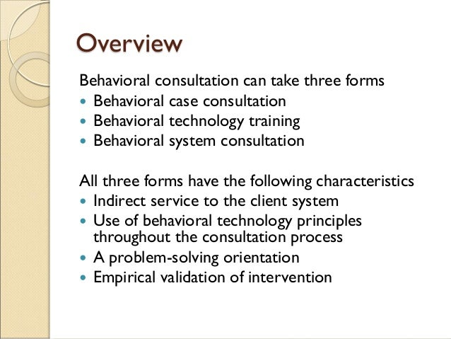 Overview Behavioral consultation can take three forms  Behavioral case consultation  Behavioral technology training  Be...
