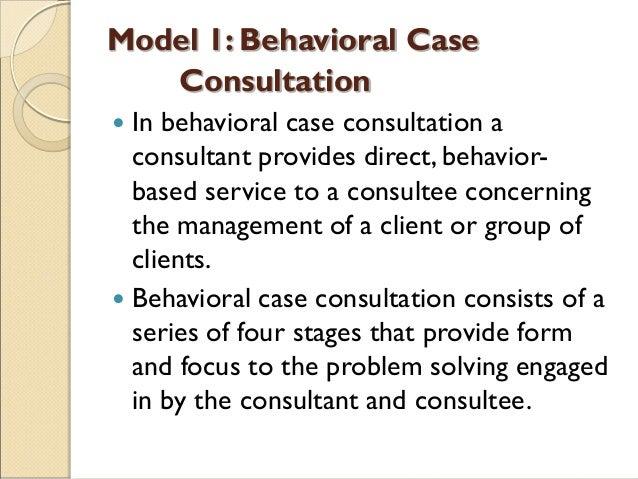 Model 1: Behavioral Case Consultation  In behavioral case consultation a consultant provides direct, behavior- based serv...