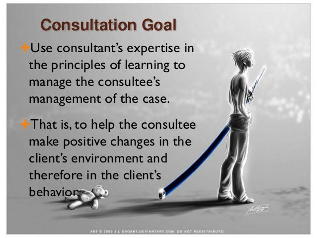 Consultation Goal Use consultant's expertise in the principles of learning to manage the consultee's management of the ca...