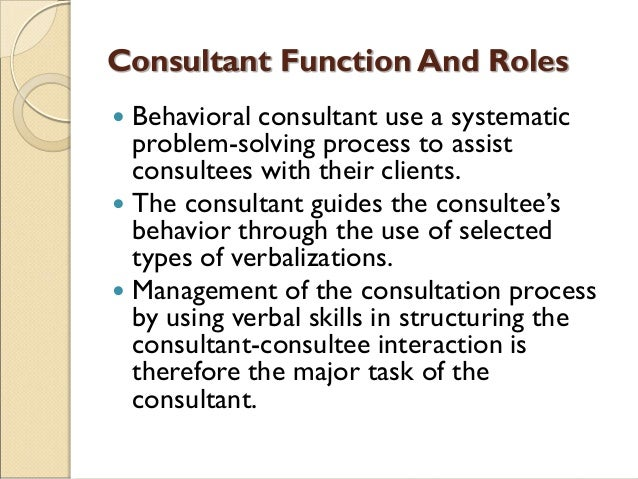 Consultant Function And Roles  Behavioral consultant use a systematic problem-solving process to assist consultees with t...