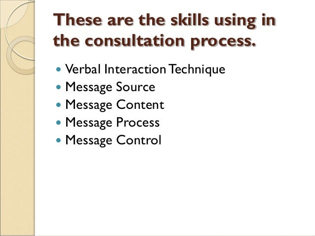 These are the skills using in the consultation process.  Verbal InteractionTechnique  Message Source  Message Content ...