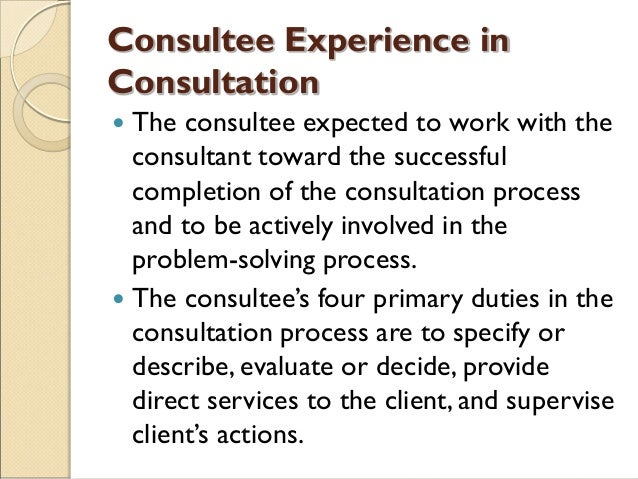 Consultee Experience in Consultation  The consultee expected to work with the consultant toward the successful completion...
