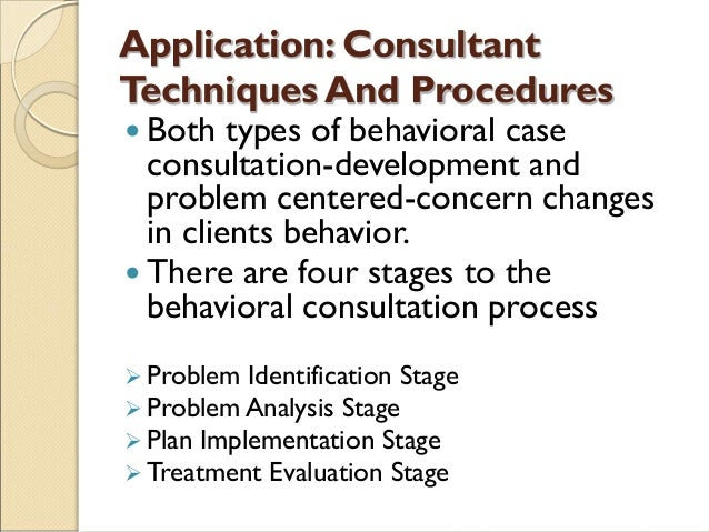 Application: Consultant Techniques And Procedures  Both types of behavioral case consultation-development and problem cen...