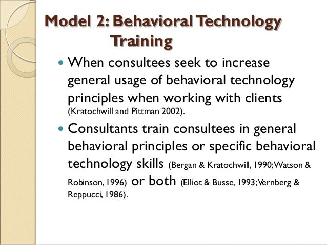Model 2: BehavioralTechnology Training  When consultees seek to increase general usage of behavioral technology principle...