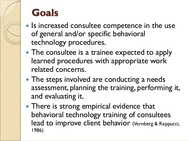 Goals  Is increased consultee competence in the use of general and/or specific behavioral technology procedures.  The co...