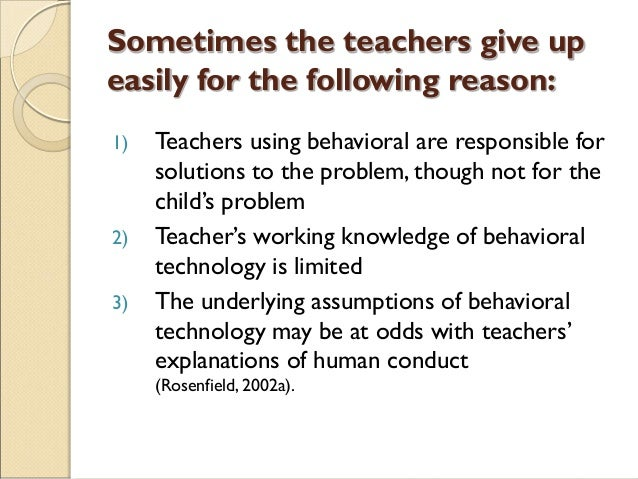 Sometimes the teachers give up easily for the following reason: 1) Teachers using behavioral are responsible for solutions...