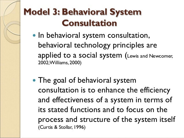 Model 3: Behavioral System Consultation  In behavioral system consultation, behavioral technology principles are applied ...