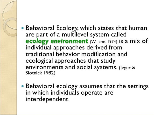  Behavioral Ecology, which states that human are part of a multilevel system called ecology environment (Willems, 1974) i...