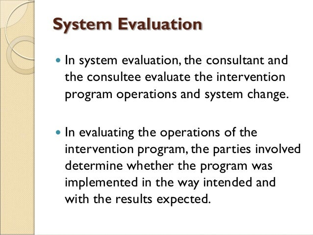 System Evaluation  In system evaluation, the consultant and the consultee evaluate the intervention program operations an...