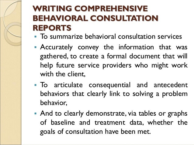 WRITING COMPREHENSIVE BEHAVIORAL CONSULTATION REPORTS  To summarize behavioral consultation services  Accurately convey ...