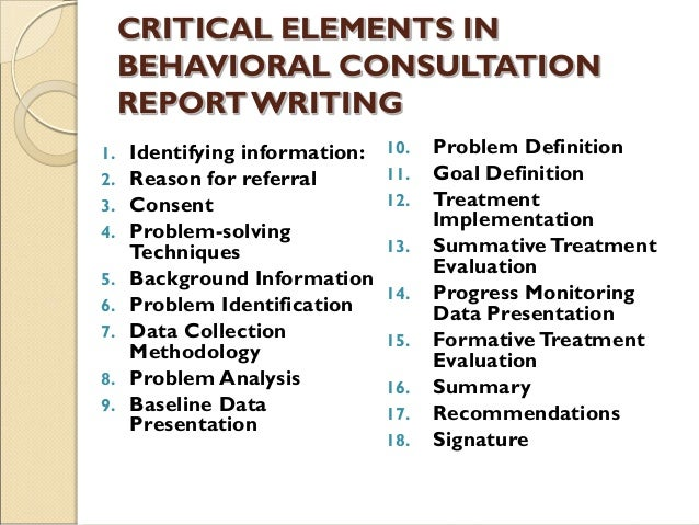 CRITICAL ELEMENTS IN BEHAVIORAL CONSULTATION REPORTWRITING 1. Identifying information: 2. Reason for referral 3. Consent 4...