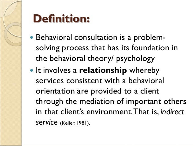 Definition:  Behavioral consultation is a problem- solving process that has its foundation in the behavioral theory/ psyc...