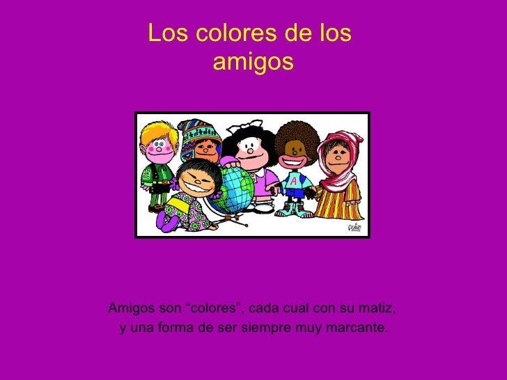 """Los colores de los  amigos <ul><li>Amigos son """"colores"""", cada cual con su matiz,  </li></ul><ul><li>y una forma de ser sie..."""