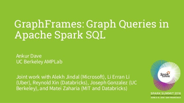 GraphFrames: Graph Queries in Apache Spark SQL Ankur Dave UC Berkeley AMPLab Joint work with Alekh Jindal (Microsoft), Li ...
