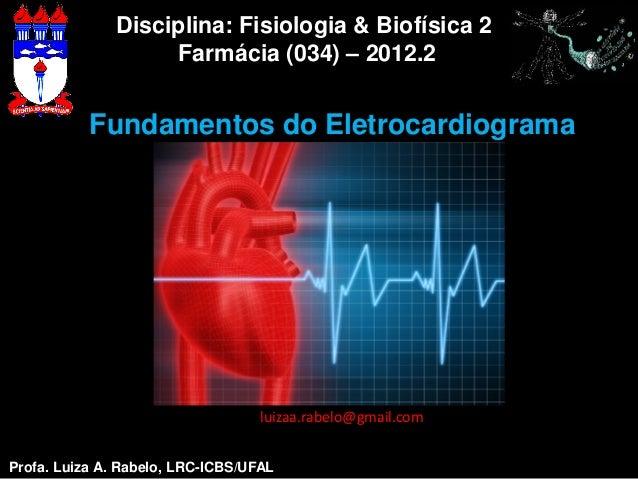 Disciplina: Fisiologia & Biofísica 2                   Farmácia (034) – 2012.2           Fundamentos do Eletrocardiograma ...