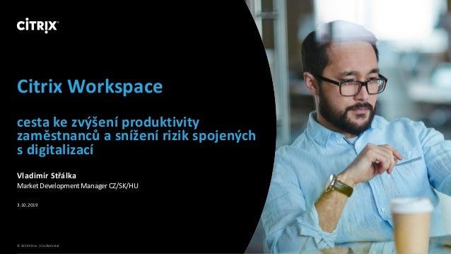 © 2019 Citrix | Confidential Citrix Workspace cesta ke zvýšení produktivity zaměstnanců a snížení rizik spojených s digita...