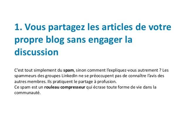 1. Vous partagez les articles de votre propre blog sans engager la discussion C'est tout simplement du spam, sinon comment...
