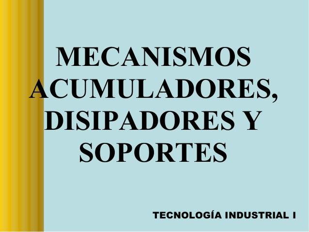 MECANISMOS ACUMULADORES, DISIPADORES Y SOPORTES TECNOLOGÍA INDUSTRIAL I
