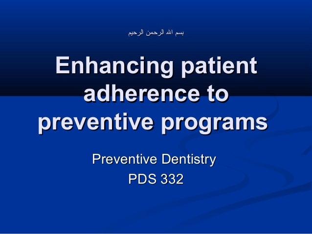 بسم ال الرحمن الرحيم  Enhancing patient adherence to preventive programs Preventive Dentistry PDS 332