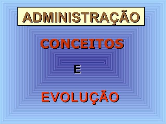 ADMINISTRAÇÃOADMINISTRAÇÃO EVOLUÇÃOEVOLUÇÃO EE CONCEITOSCONCEITOS