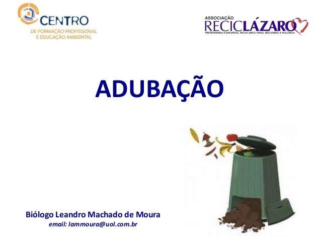ADUBAÇÃO Biólogo Leandro Machado de Moura email: lammoura@uol.com.br