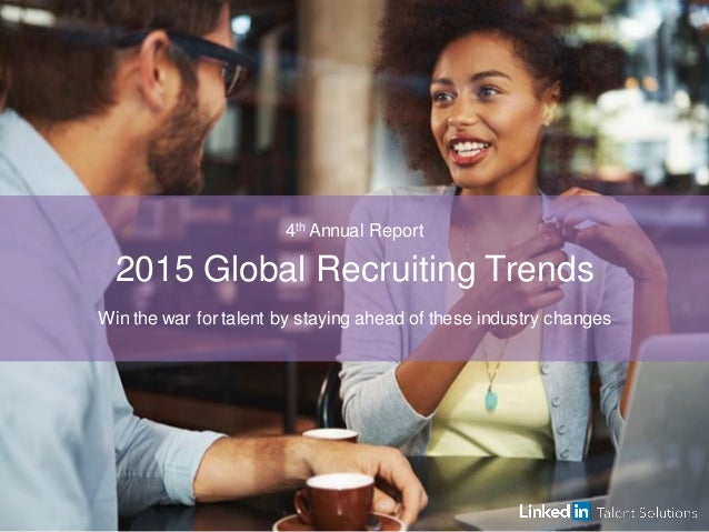 4th Annual Report 2015 Global Recruiting Trends Win the war for talent by staying ahead of these industry changes