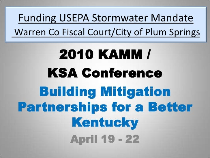 Funding USEPA Stormwater MandateWarren Co Fiscal Court/City of Plum Springs<br />2010 KAMM / <br />KSA Conference<br />Bui...