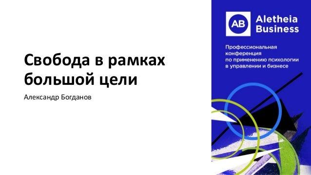 Свобода в рамках большой цели Александр Богданов